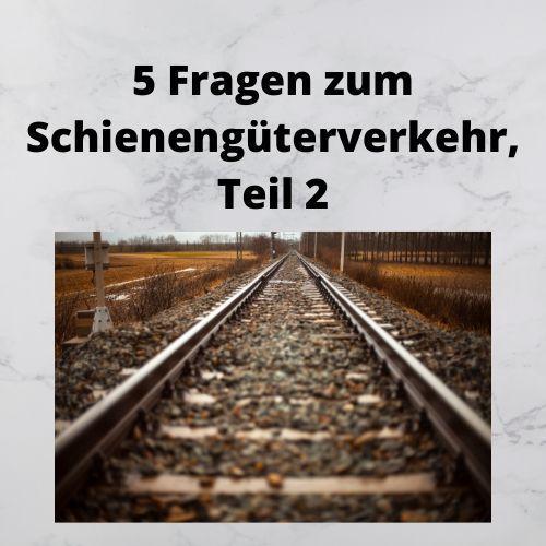 5 Fragen zum Schienengüterverkehr, Teil 2